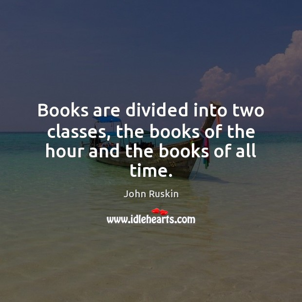 Books are divided into two classes, the books of the hour and the books of all time. Image
