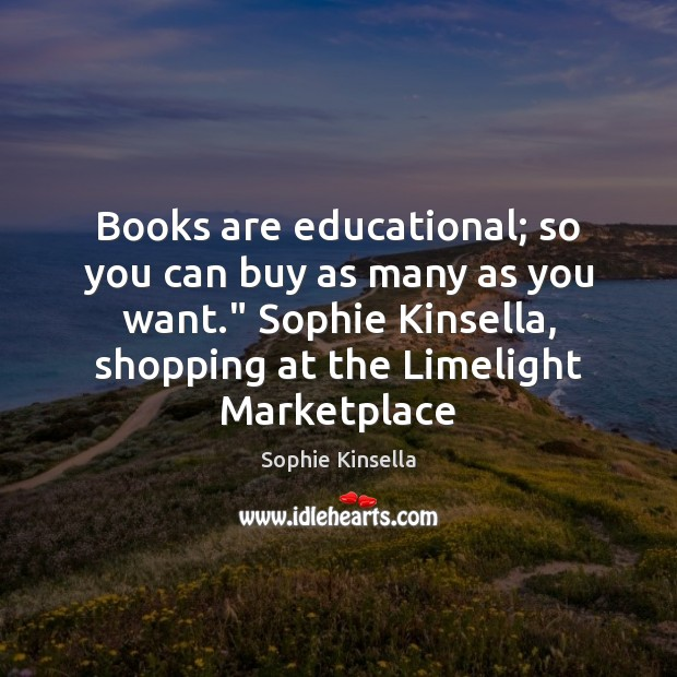 "Books are educational; so you can buy as many as you want."" Sophie Kinsella Picture Quote"