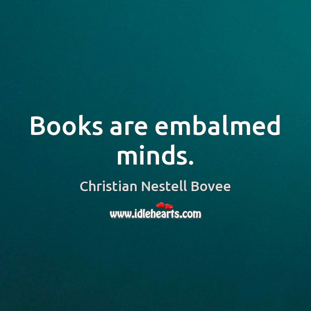 Books are embalmed minds. Christian Nestell Bovee Picture Quote