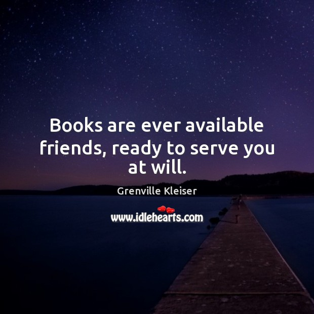 Books are ever available friends, ready to serve you at will. Grenville Kleiser Picture Quote