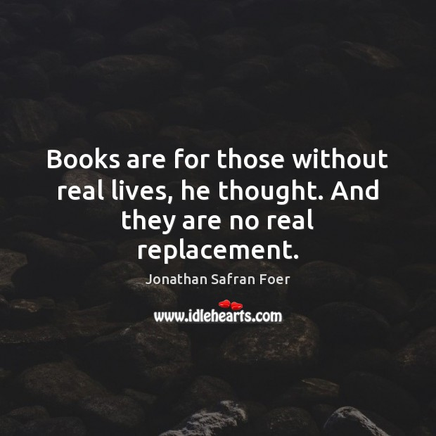 Books are for those without real lives, he thought. And they are no real replacement. Books Quotes Image