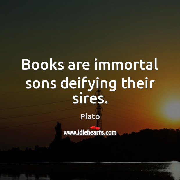 Books are immortal sons deifying their sires. Books Quotes Image