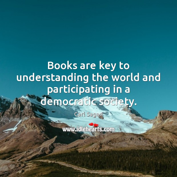 Books are key to understanding the world and participating in a democratic society. Carl Sagan Picture Quote