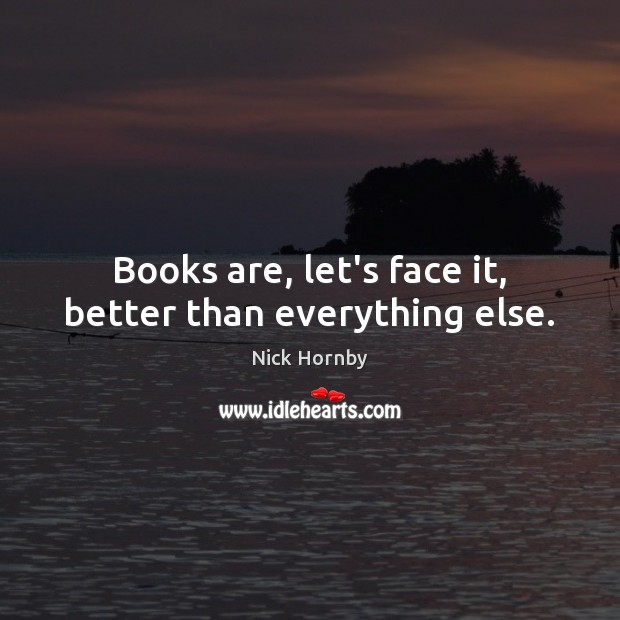 Books are, let's face it, better than everything else. Nick Hornby Picture Quote