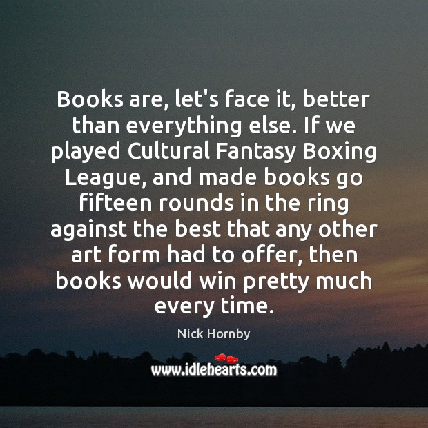Books are, let's face it, better than everything else. If we played Books Quotes Image