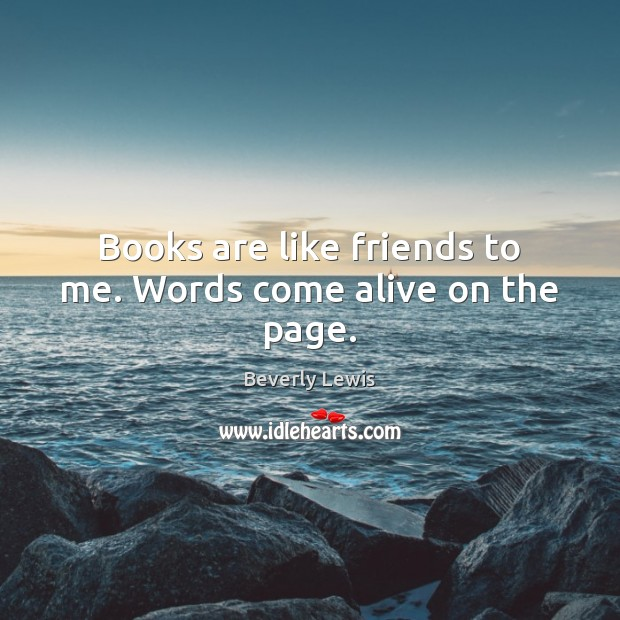 Image, Books are like friends to me. Words come alive on the page.