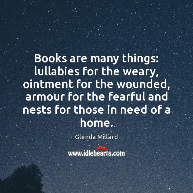 Glenda Millard Picture Quote image saying: Books are many things: lullabies for the weary, ointment for the wounded,