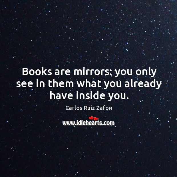 Image, Books are mirrors: you only see in them what you already have inside you.