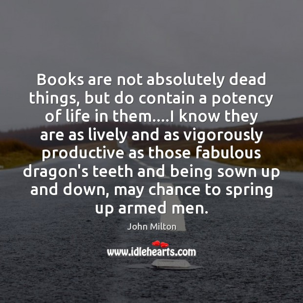 Books are not absolutely dead things, but do contain a potency of Image