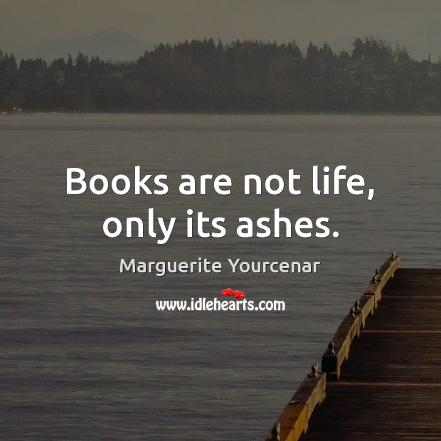 Books are not life, only its ashes. Marguerite Yourcenar Picture Quote
