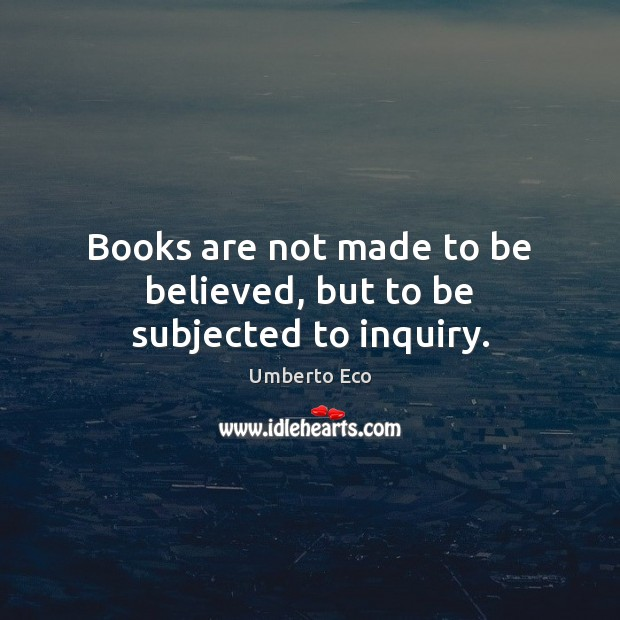 Books are not made to be believed, but to be subjected to inquiry. Books Quotes Image