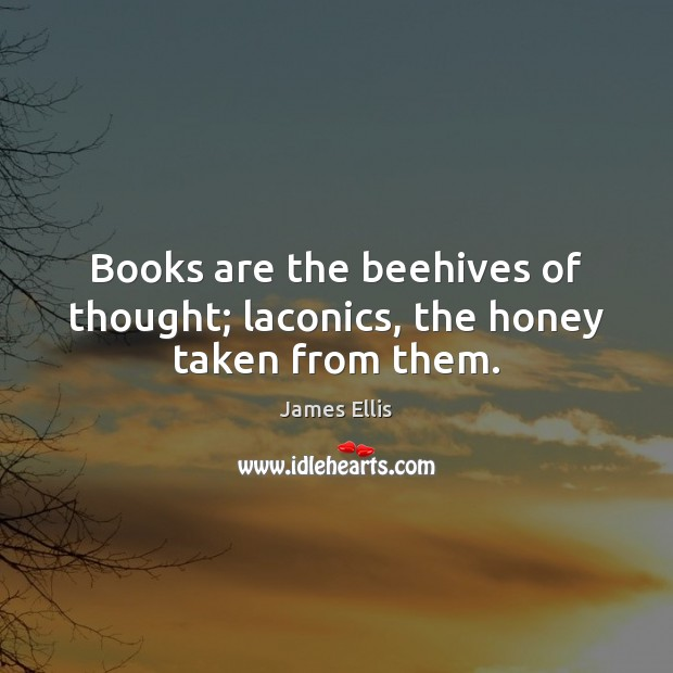 Books are the beehives of thought; laconics, the honey taken from them. James Ellis Picture Quote