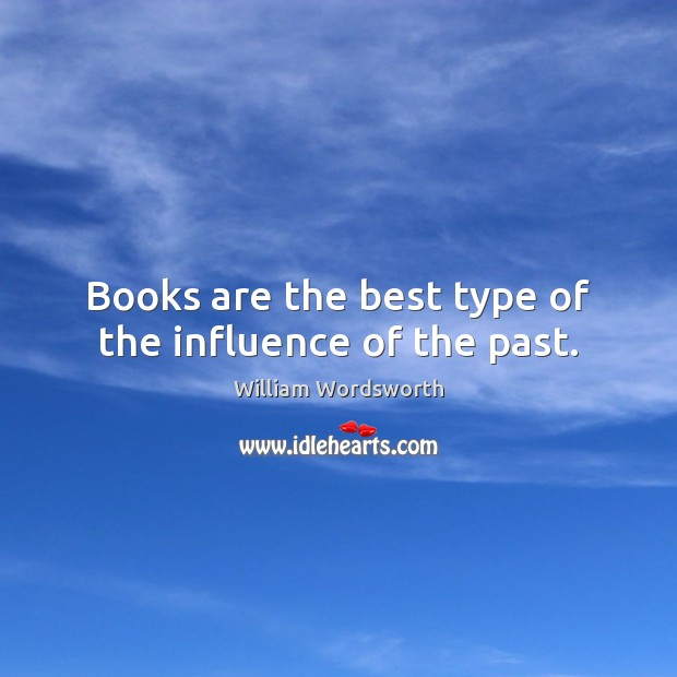 Books are the best type of the influence of the past. William Wordsworth Picture Quote