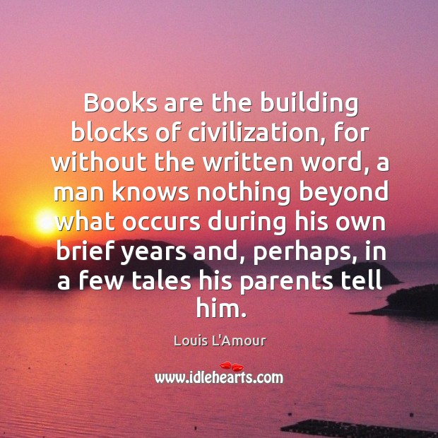 Books are the building blocks of civilization, for without the written word, Louis L'Amour Picture Quote