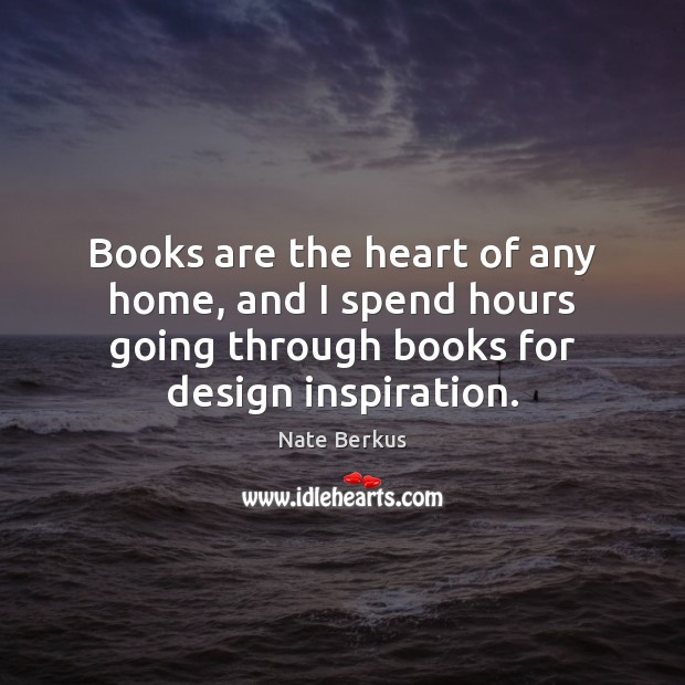 Books are the heart of any home, and I spend hours going Nate Berkus Picture Quote