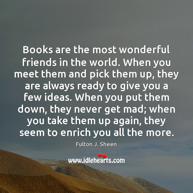 Books are the most wonderful friends in the world. When you meet Fulton J. Sheen Picture Quote