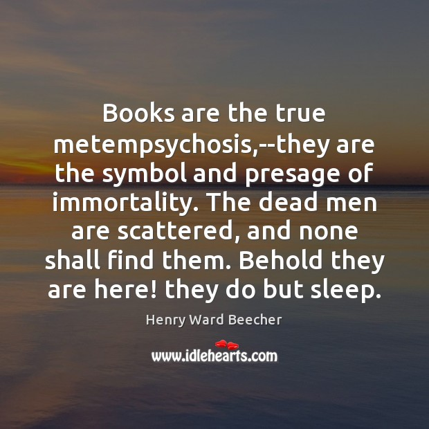 Image, Books are the true metempsychosis,–they are the symbol and presage of