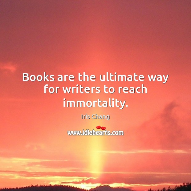 Books are the ultimate way for writers to reach immortality. Image