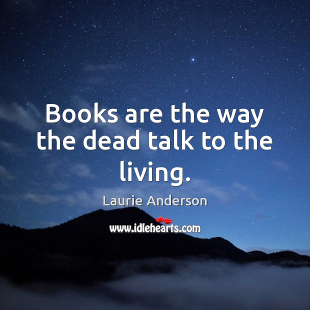 Books are the way the dead talk to the living. Laurie Anderson Picture Quote