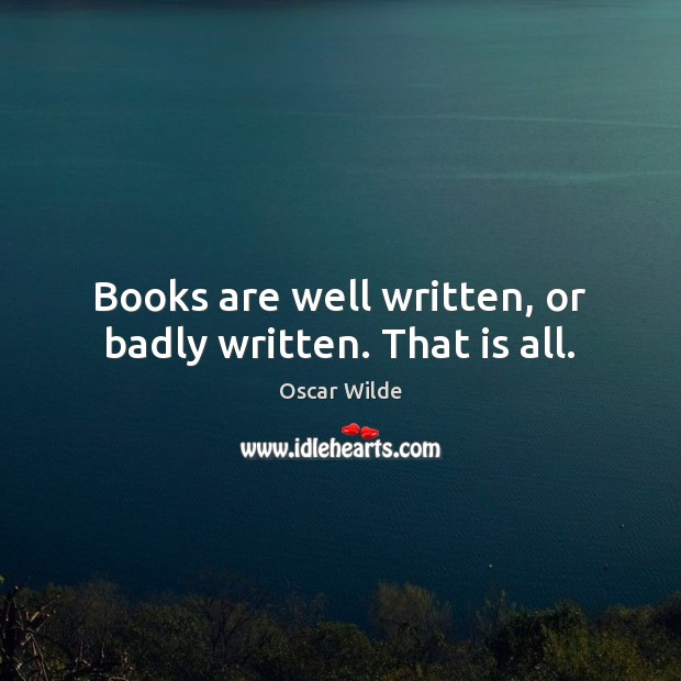 Image, Books are well written, or badly written. That is all.
