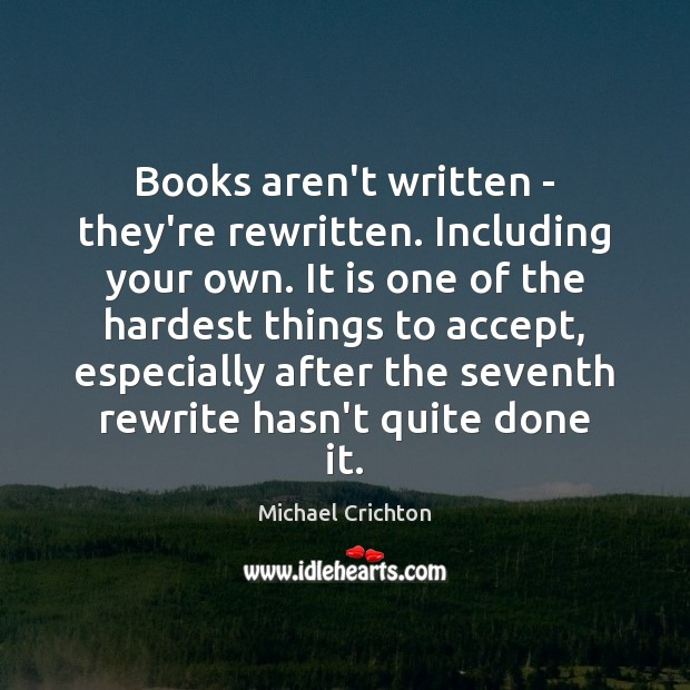 Books aren't written – they're rewritten. Including your own. It is one Michael Crichton Picture Quote