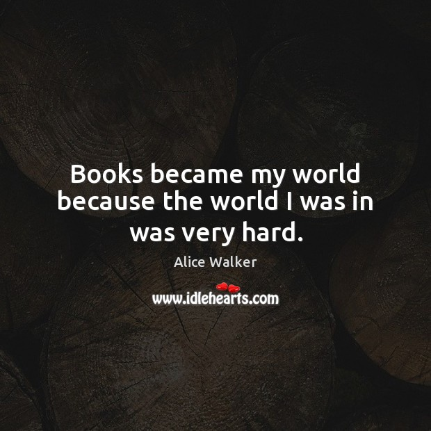Image, Books became my world because the world I was in was very hard.