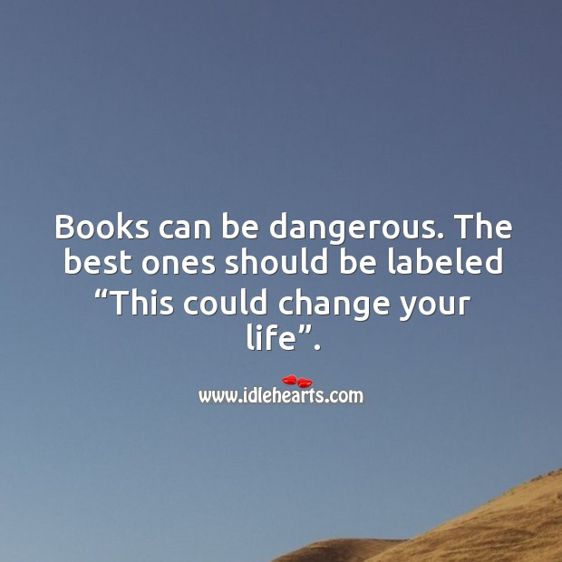 """Books can be dangerous. The best ones should be labeled """"this could change your life"""". Image"""