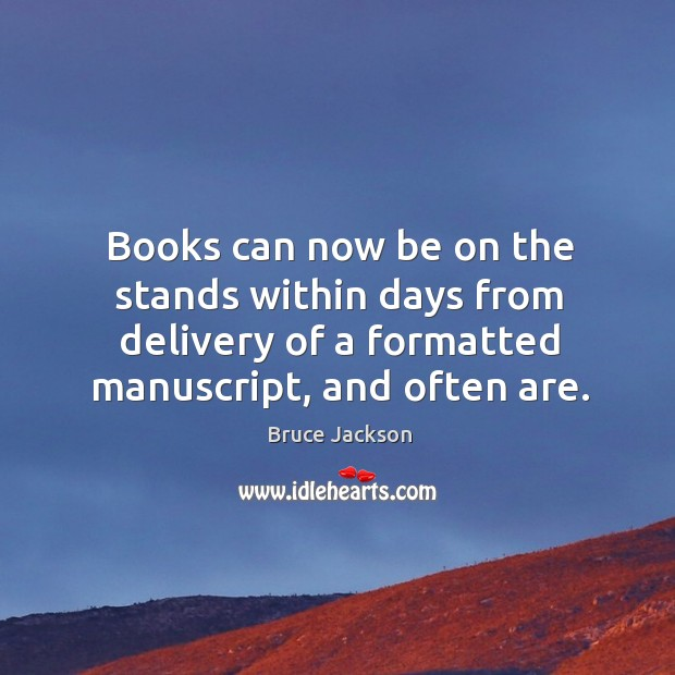 Image, Books can now be on the stands within days from delivery of a formatted manuscript, and often are.