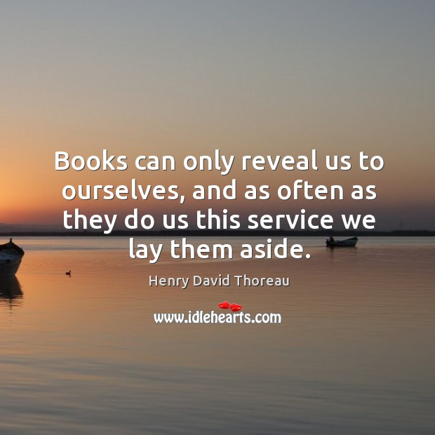 Books can only reveal us to ourselves, and as often as they do us this service we lay them aside. Image