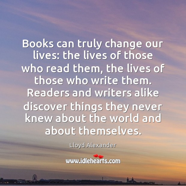 Books can truly change our lives: the lives of those who read Lloyd Alexander Picture Quote