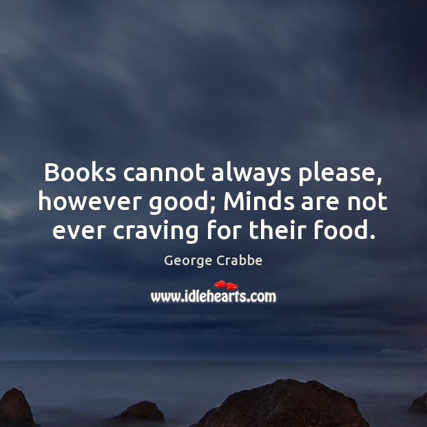 Books cannot always please, however good; Minds are not ever craving for their food. George Crabbe Picture Quote