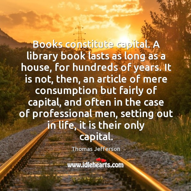Books constitute capital. A library book lasts as long as a house, for hundreds of years. Image