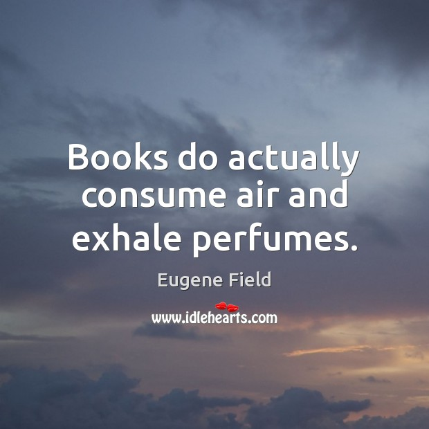 Books do actually consume air and exhale perfumes. Image