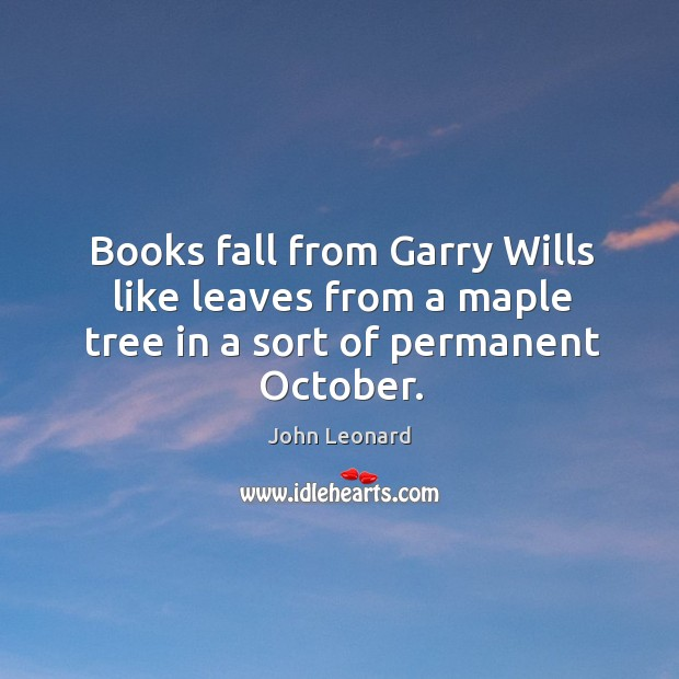 Books fall from garry wills like leaves from a maple tree in a sort of permanent october. John Leonard Picture Quote