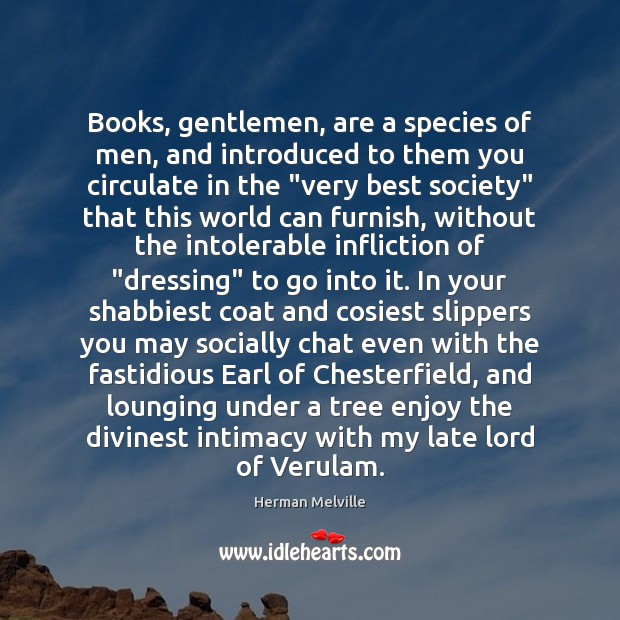 Books, gentlemen, are a species of men, and introduced to them you Herman Melville Picture Quote