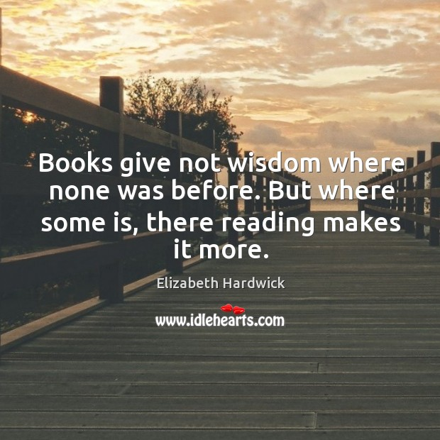 Image, Books give not wisdom where none was before. But where some is, there reading makes it more.