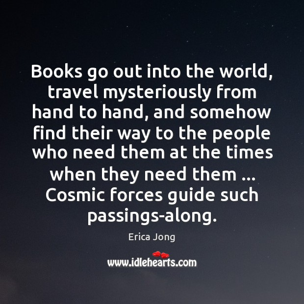 Books go out into the world, travel mysteriously from hand to hand, Erica Jong Picture Quote