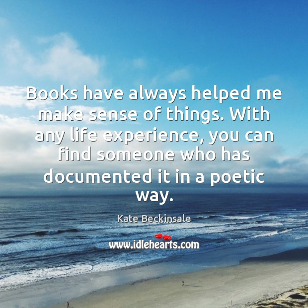 Books have always helped me make sense of things. With any life Kate Beckinsale Picture Quote