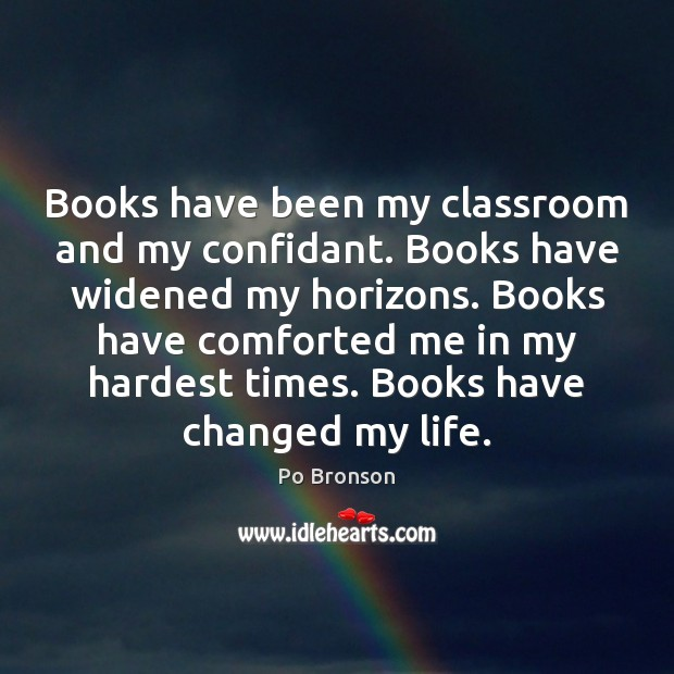 Books have been my classroom and my confidant. Books have widened my Po Bronson Picture Quote