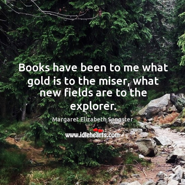 Books have been to me what gold is to the miser, what new fields are to the explorer. Image