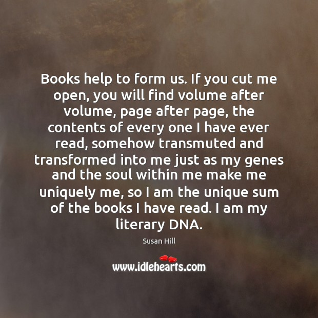 Books help to form us. If you cut me open, you will Susan Hill Picture Quote