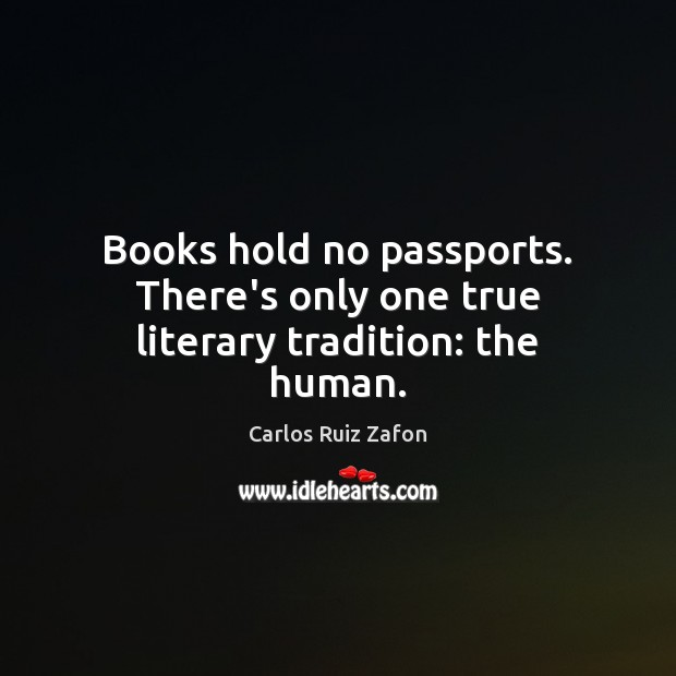Books hold no passports. There's only one true literary tradition: the human. Carlos Ruiz Zafon Picture Quote