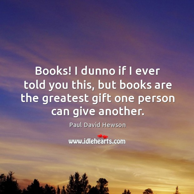 Books! I dunno if I ever told you this, but books are the greatest gift one person can give another. Image