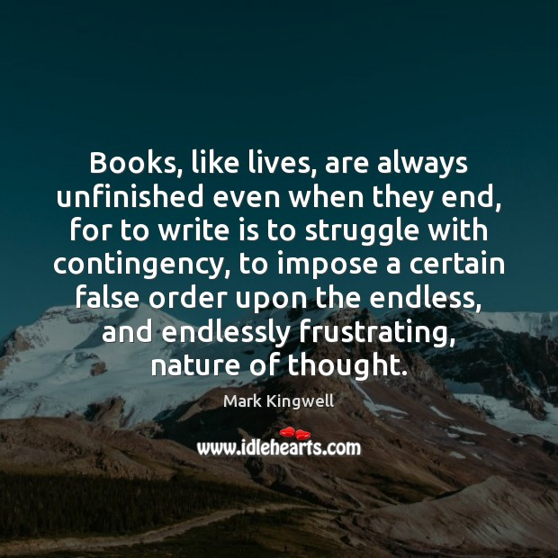 Books, like lives, are always unfinished even when they end, for to Mark Kingwell Picture Quote