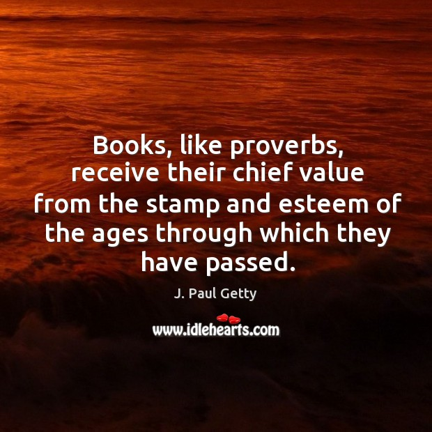 Image, Books, like proverbs, receive their chief value from the stamp and esteem of the ages through which they have passed.