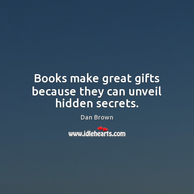 Books make great gifts because they can unveil hidden secrets. Dan Brown Picture Quote