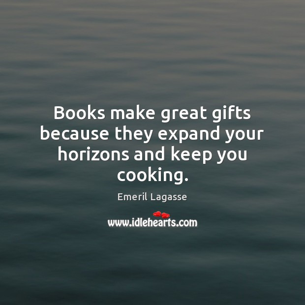 Books make great gifts because they expand your horizons and keep you cooking. Emeril Lagasse Picture Quote