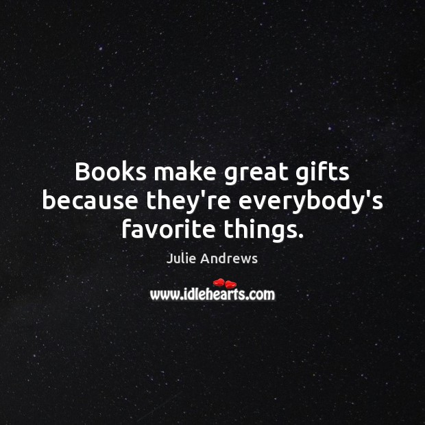 Books make great gifts because they're everybody's favorite things. Julie Andrews Picture Quote
