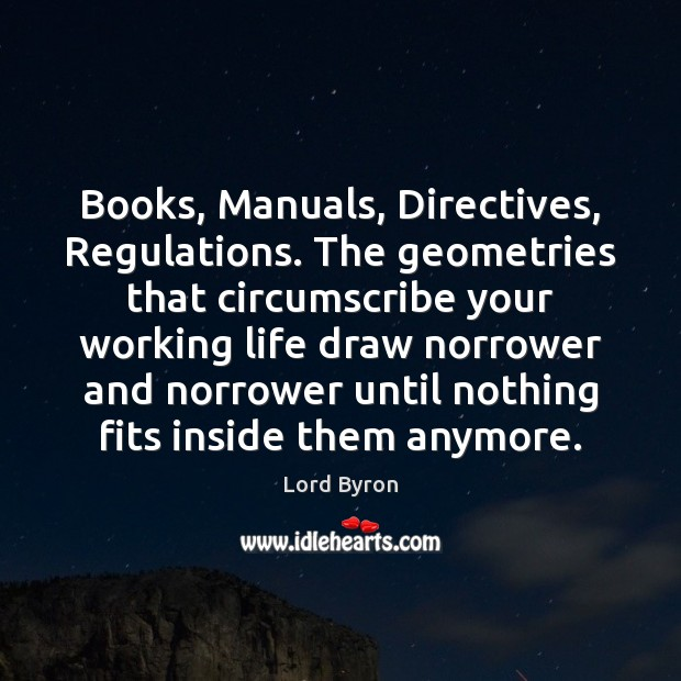 Books, Manuals, Directives, Regulations. The geometries that circumscribe your working life draw Lord Byron Picture Quote