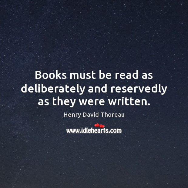 Image, Books must be read as deliberately and reservedly as they were written.
